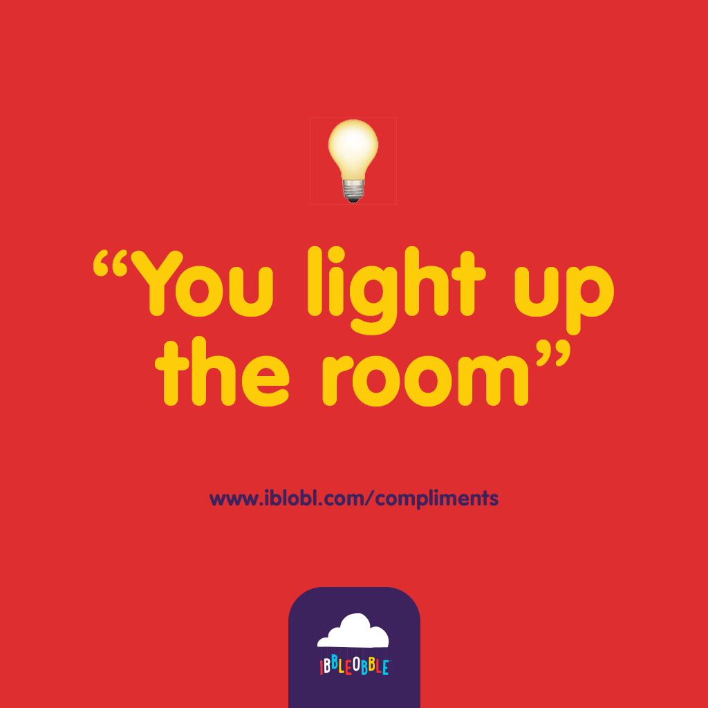 You light up the room