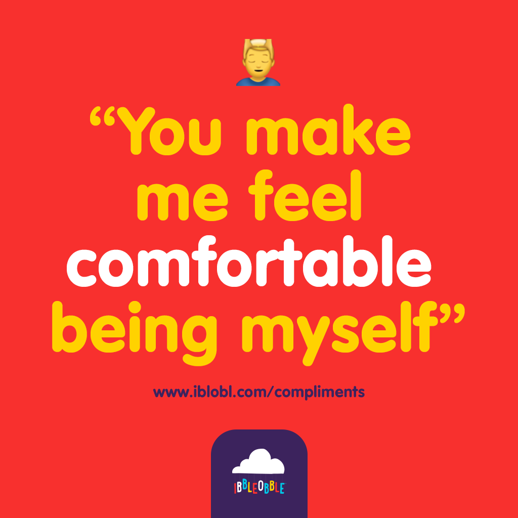 You make me feel comfortable being myself